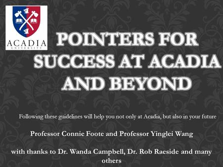 Following these guidelines will help you not only at Acadia, but also in your future. Professor Connie Foote and Professor Yinglei Wang with thanks to.