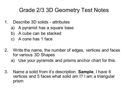 Grade 2/3 3D Geometry Test Notes 1.Describe 3D solids - attributes a)A pyramid has a square base b)A cube can be stacked c)A cone has 1 face 2.Write the.