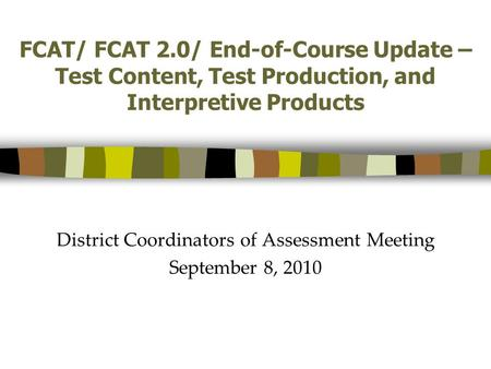 FCAT/ FCAT 2.0/ End-of-Course Update – Test Content, Test Production, and Interpretive Products District Coordinators of Assessment Meeting September 8,