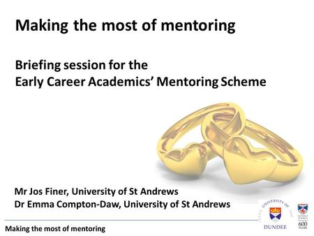 Mr Jos Finer, University of St Andrews Dr Emma Compton-Daw, University of St Andrews Making the most of mentoring Briefing session for the Early Career.
