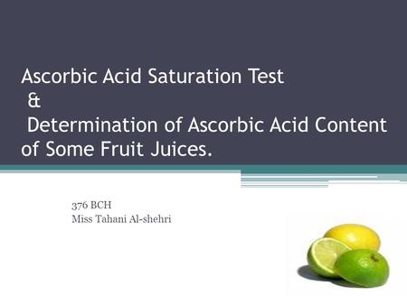 Ascorbic Acid Saturation Test & Determination of Ascorbic Acid Content of Some Fruit Juices. 376 BCH Miss Tahani Al-shehri.