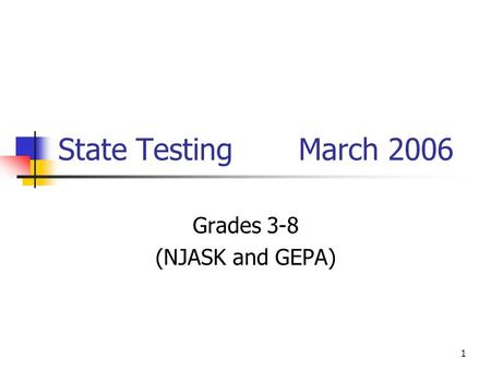 1 State Testing March 2006 Grades 3-8 (NJASK and GEPA)