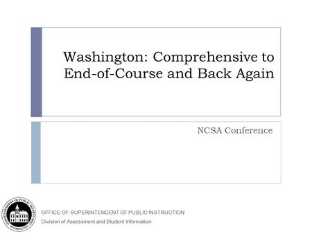 OFFICE OF SUPERINTENDENT OF PUBLIC INSTRUCTION Division of Assessment and Student Information Washington: Comprehensive to End-of-Course and Back Again.