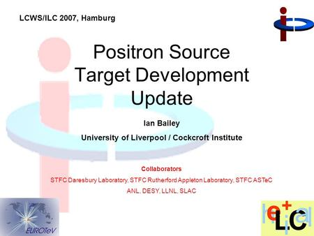 Ian Bailey University of Liverpool / Cockcroft Institute Positron Source Target Development Update Collaborators STFC Daresbury Laboratory, STFC Rutherford.