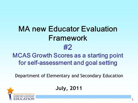 1 MA new Educator Evaluation Framework #2 MCAS Growth Scores as a starting point for self-assessment and goal setting Department of Elementary and Secondary.