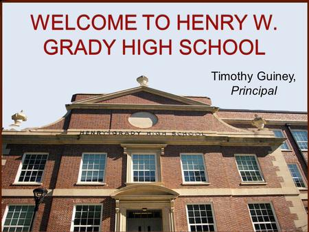 WELCOME TO HENRY W. GRADY HIGH SCHOOL Timothy Guiney, Principal.