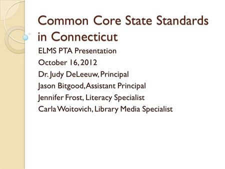Common Core State Standards in Connecticut ELMS PTA Presentation October 16, 2012 Dr. Judy DeLeeuw, Principal Jason Bitgood, Assistant Principal Jennifer.