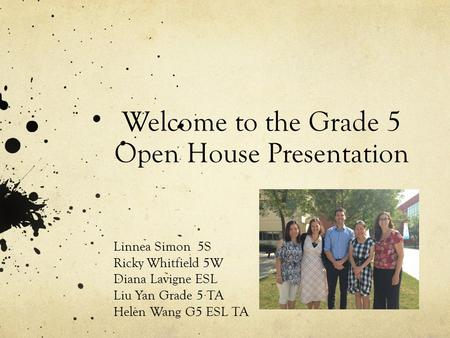 Welcome to the Grade 5 Open House Presentation Linnea Simon 5S Ricky Whitfield 5W Diana Lavigne ESL Liu Yan Grade 5 TA Helen Wang G5 ESL TA.