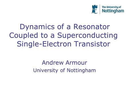 Dynamics of a Resonator Coupled to a Superconducting Single-Electron Transistor Andrew Armour University of Nottingham.