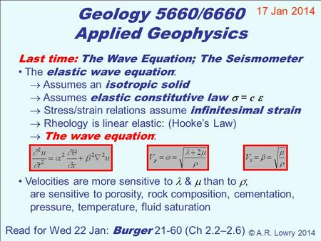 Geology 5660/6660 Applied Geophysics 17 Jan 2014 © A.R. Lowry 2014 Read for Wed 22 Jan: Burger 21-60 (Ch 2.2–2.6) Last time: The Wave Equation; The Seismometer.