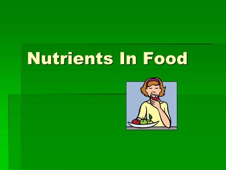 Nutrients In Food. Nutrient  Nutrient- a substance found in food that keeps your body in good working order.  SIX NUTRIENTS:  Carbohydrates  Proteins.