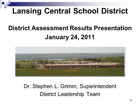 Lansing Central School District District Assessment Results Presentation January 24, 2011 Dr. Stephen L. Grimm, Superintendent District Leadership Team.