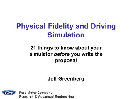 Ford Motor Company Research & Advanced Engineering Physical Fidelity and Driving Simulation 21 things to know about your simulator before you write the.