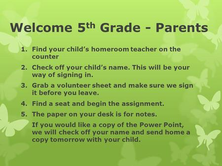 Welcome 5 th Grade - Parents 1.Find your child's homeroom teacher on the counter 2.Check off your child's name. This will be your way of signing in. 3.Grab.