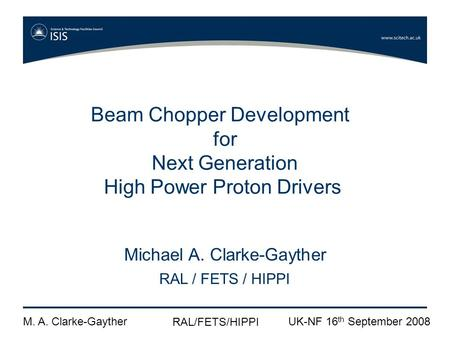 M. A. Clarke-Gayther RAL/FETS/HIPPI UK-NF 16 th September 2008 Beam Chopper Development for Next Generation High Power Proton Drivers Michael A. Clarke-Gayther.