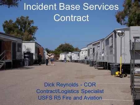 Incident Base Services Contract Dick Reynolds - COR Contract/Logistics Specialist USFS R5 Fire and Aviation.
