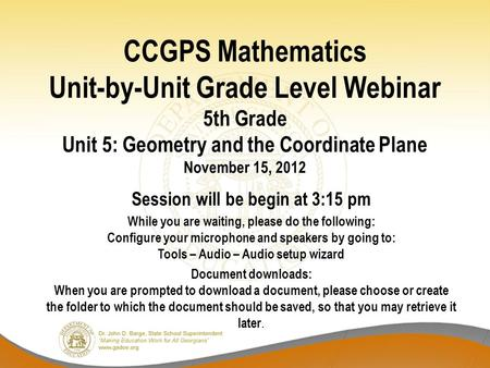 CCGPS Mathematics Unit-by-Unit Grade Level Webinar 5th Grade Unit 5: Geometry and the Coordinate Plane November 15, 2012 Session will be begin at 3:15.