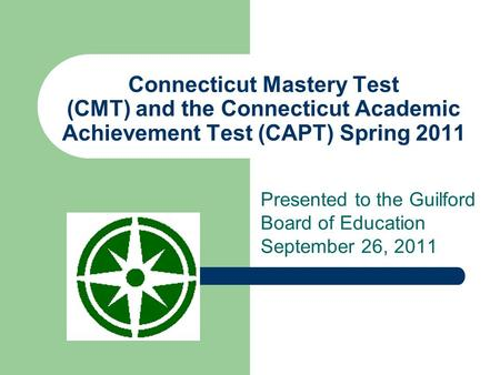 Connecticut Mastery Test (CMT) and the Connecticut Academic Achievement Test (CAPT) Spring 2011 Presented to the Guilford Board of Education September.