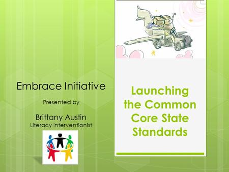 Launching the Common Core State Standards Embrace Initiative Presented by Brittany Austin Literacy Interventionist.