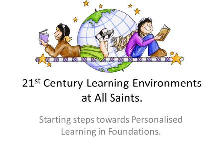 21 st Century Learning Environments at All Saints. Starting steps towards Personalised Learning in Foundations.
