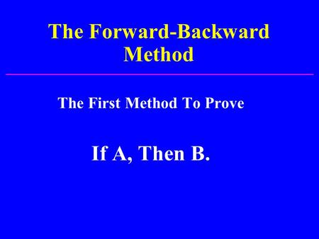 The Forward-Backward Method The First Method To Prove If A, Then B.