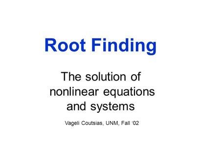Root Finding The solution of nonlinear equations and systems Vageli Coutsias, UNM, Fall '02.