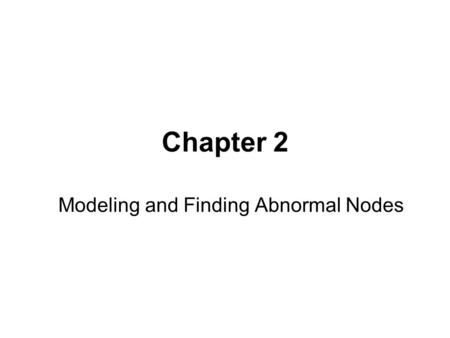 Chapter 2 Modeling and Finding Abnormal Nodes. How to define abnormal nodes ? One plausible answer is : –A node is abnormal if there are no or very few.