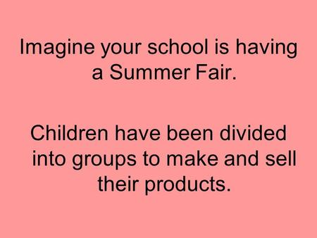 Imagine your school is having a Summer Fair. Children have been divided into groups to make and sell their products.