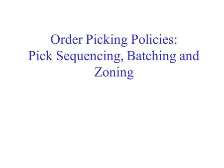 Order Picking Policies: Pick Sequencing, Batching and Zoning.