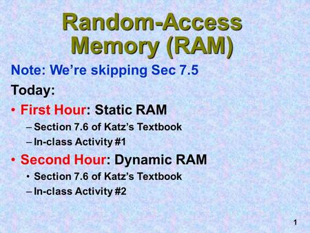 1 Random-Access Memory (RAM) Note: We're skipping Sec 7.5 Today: First Hour: Static RAM –Section 7.6 of Katz's Textbook –In-class Activity #1 Second Hour: