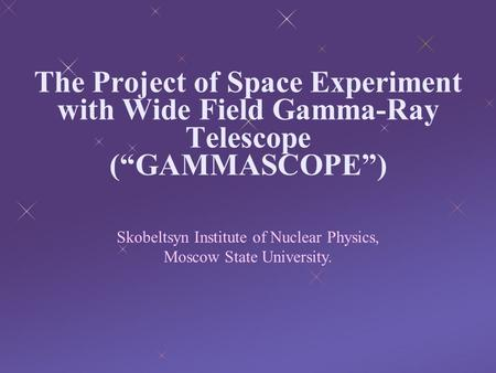 "The Project of Space Experiment with Wide Field Gamma-Ray Telescope (""GAMMASCOPE"") Skobeltsyn Institute of Nuclear Physics, Moscow State University."