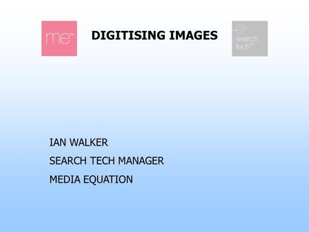 DIGITISING IMAGES IAN WALKER SEARCH TECH MANAGER MEDIA EQUATION.