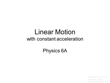 Linear Motion with constant acceleration Physics 6A Prepared by Vince Zaccone For Campus Learning Assistance Services at UCSB.
