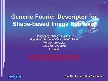 1 Faculty of Information Technology Generic Fourier Descriptor for Shape-based Image Retrieval Dengsheng Zhang, Guojun Lu Gippsland School of Comp. & Info.