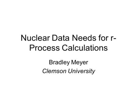 Nuclear Data Needs for r- Process Calculations Bradley Meyer Clemson University.