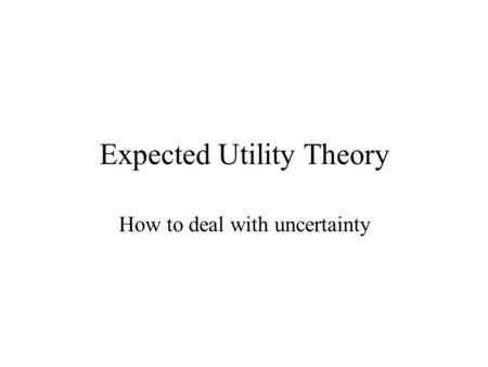 Expected Utility Theory How to deal with uncertainty.