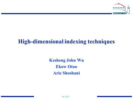 July, 2001 High-dimensional indexing techniques Kesheng John Wu Ekow Otoo Arie Shoshani.