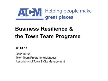 Chris Hurst Town Team Programme Manager Association of Town & City Management 03.04.13 Business Resilience & the Town Team Programe.