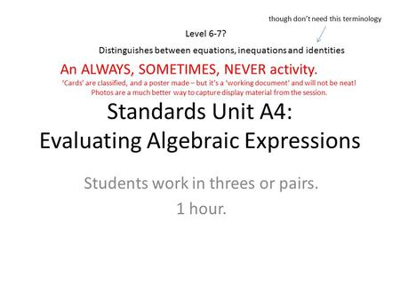 Standards Unit A4: Evaluating Algebraic Expressions Students work in threes or pairs. 1 hour. Level 6-7? An ALWAYS, SOMETIMES, NEVER activity. 'Cards'