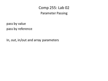 Comp 255: Lab 02 Parameter Passing pass by value pass by reference In, out, in/out and array parameters.