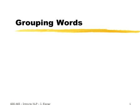 600.465 - Intro to NLP - J. Eisner1 Grouping Words.