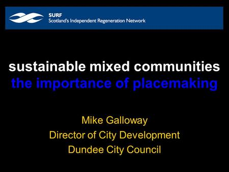 Sustainable mixed communities the importance of placemaking Mike Galloway Director of City Development Dundee City Council.