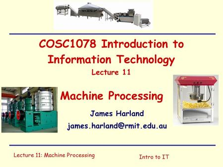 Lecture 11: Machine Processing Intro to IT COSC1078 Introduction to Information Technology Lecture 11 Machine Processing James Harland