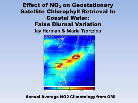 Effect of NO 2 on Geostationary Satellite Chlorophyll Retrieval In Coastal Water: False Diurnal Variation Jay Herman & Maria Tzortziou Annual Average NO2.