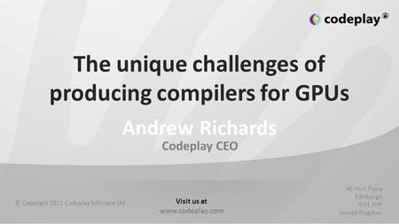Codeplay CEO © Copyright 2012 Codeplay Software Ltd 45 York Place Edinburgh EH1 3HP United Kingdom Visit us at www.codeplay.com The unique challenges of.