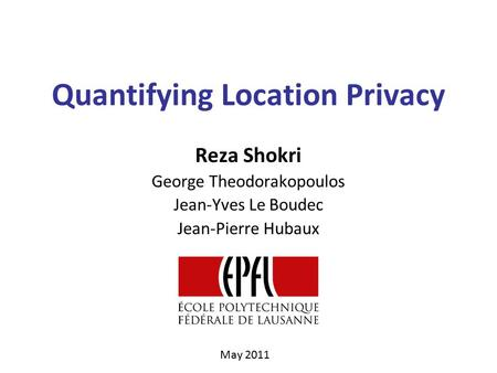 Quantifying Location Privacy Reza Shokri George Theodorakopoulos Jean-Yves Le Boudec Jean-Pierre Hubaux May 2011.