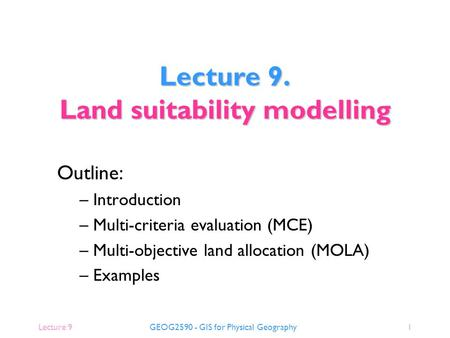 Lecture 9GEOG2590 - GIS for Physical Geography1 Outline: – Introduction – Multi-criteria evaluation (MCE) – Multi-objective land allocation (MOLA) – Examples.