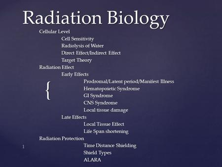 { Radiation Biology Cellular Level Cell Sensitivity Radiolysis of Water Direct Effect/Indirect Effect Target Theory Radiation Effect Early Effects Prodromal/Latent.