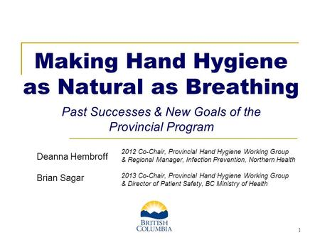 1 Making Hand Hygiene as Natural as Breathing x Past Successes & New Goals of the Provincial Program 2012 Co-Chair, Provincial Hand Hygiene Working Group.