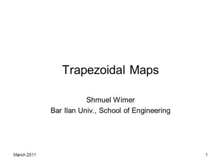 March 20111 Trapezoidal Maps Shmuel Wimer Bar Ilan Univ., School of Engineering.